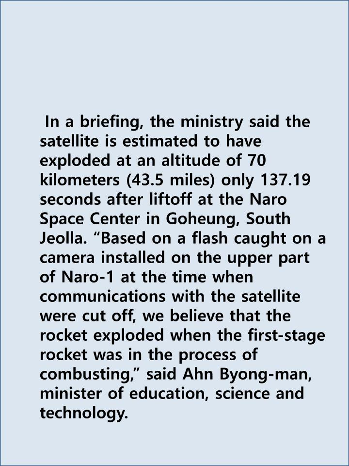 In a briefing, the ministry said the satellite is estimated to have exploded at an altitude of 70 kilometers (43.5 miles) only 137.19 seconds after liftoff at the