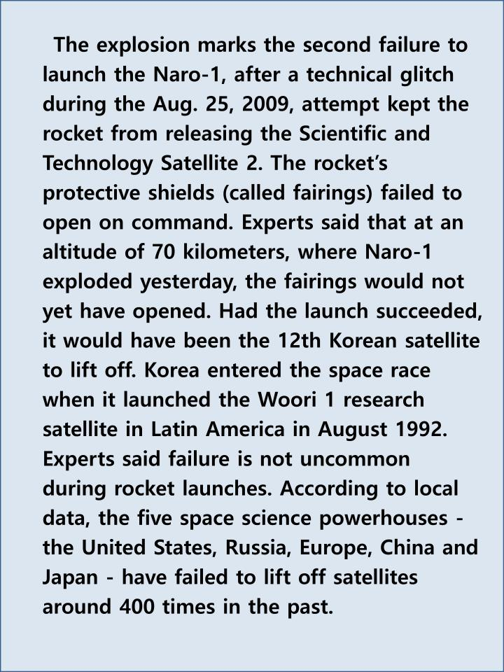 The explosion marks the second failure to launch the Naro-1, after a technical glitch during the Aug. 25, 2009, attempt kept the rocket from releasing the Scientific and Technology Satellite 2. The rocket's protective shields (called fairings) failed to open on command. Experts said that at an altitude of 70 kilometers, where Naro-1 exploded yesterday, the fairings would not yet have opened. Had the launch succeeded, it would have been the 12th Korean satellite to lift off. Korea entered the space race when it launched the Woori 1 research satellite in Latin America in August 1992. Experts said failure is not uncommon during rocket launches. According to local data, the five space science powerhouses - the United States, Russia, Europe, China and Japan - have failed to lift off satellites around 400 times in the past.