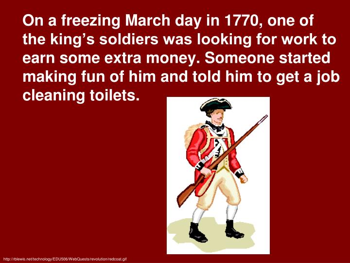 On a freezing March day in 1770, one of the king's soldiers was looking for work to earn some extra money. Someone started making fun of him and told him to get a job cleaning toilets.