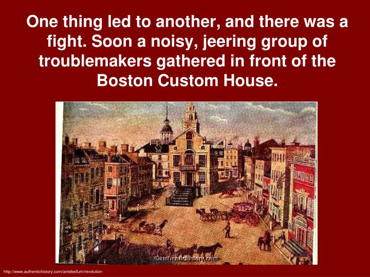 One thing led to another, and there was a fight. Soon a noisy, jeering group of troublemakers gathered in front of the Boston Custom House.