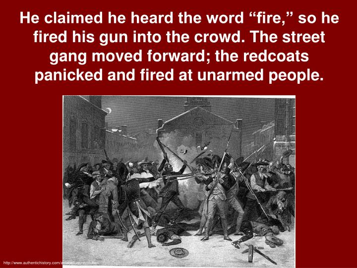 "He claimed he heard the word ""fire,"" so he fired his gun into the crowd. The street gang moved forward; the redcoats panicked and fired at unarmed people."