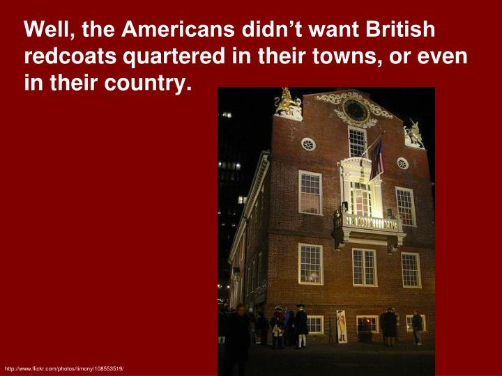 Well, the Americans didn't want British redcoats quartered in their towns, or even in their country.