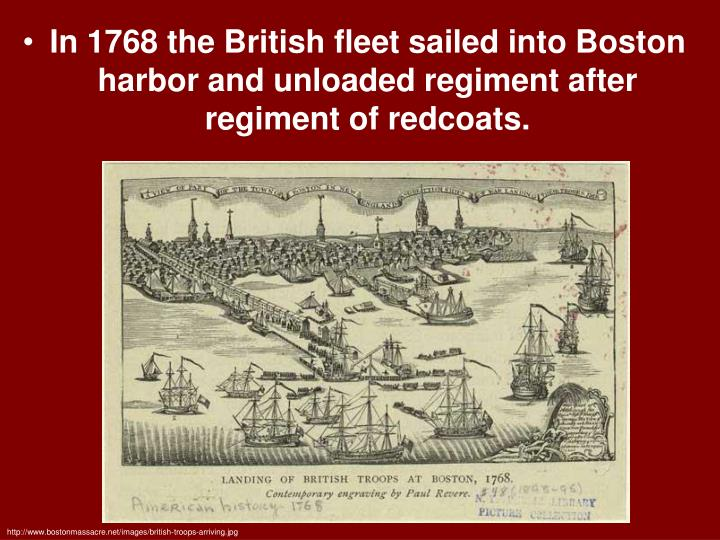 In 1768 the British fleet sailed into Boston harbor and unloaded regiment after regiment of redcoats.