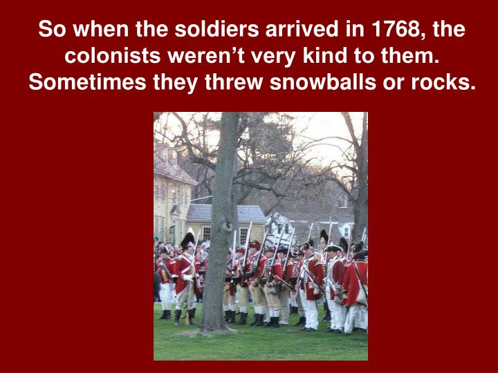 So when the soldiers arrived in 1768, the colonists weren't very kind to them. Sometimes they threw snowballs or rocks.