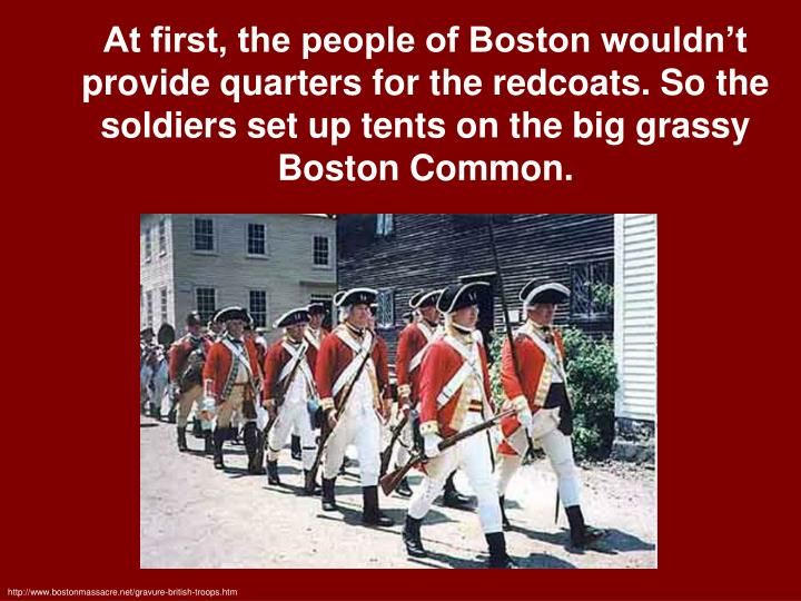 At first, the people of Boston wouldn't  provide quarters for the redcoats. So the soldiers set up tents on the big grassy Boston Common.