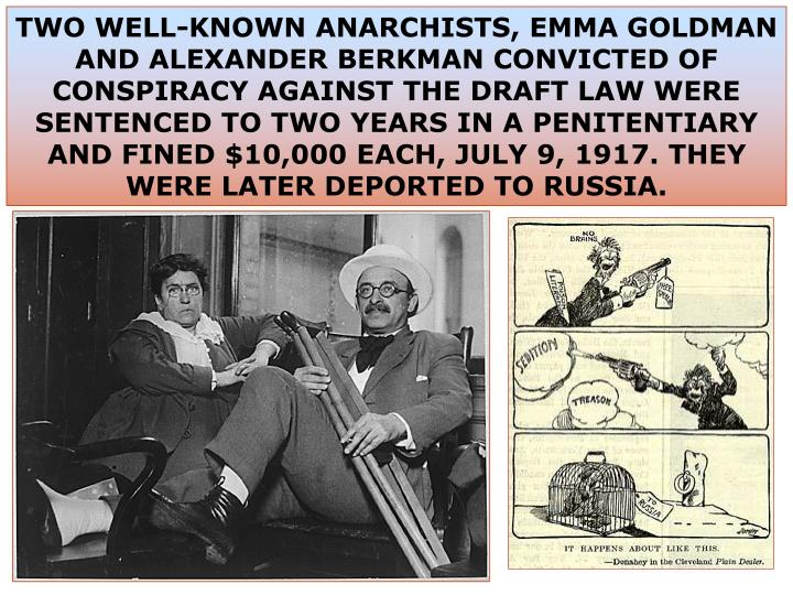 TWO WELL-KNOWN ANARCHISTS, EMMA GOLDMAN AND ALEXANDER BERKMAN CONVICTED OF CONSPIRACY AGAINST THE DRAFT LAW WERE SENTENCED TO TWO YEARS IN A PENITENTIARY AND FINED $10,000 EACH, JULY 9, 1917. THEY WERE LATER DEPORTED TO RUSSIA.