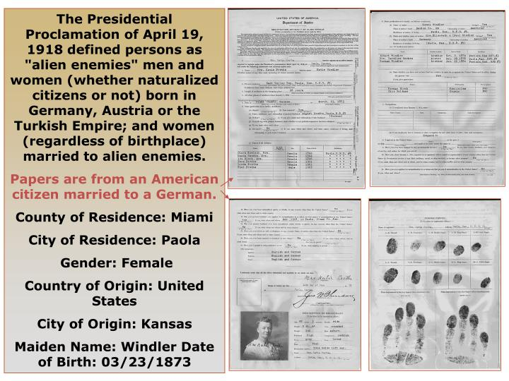 "The Presidential Proclamation of April 19, 1918 defined persons as ""alien enemies"" men and women (whether naturalized citizens or not) born in Germany, Austria or the Turkish Empire; and women (regardless of birthplace) married to alien enemies."