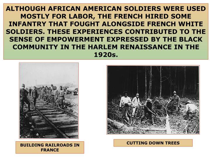 ALTHOUGH AFRICAN AMERICAN SOLDIERS WERE USED MOSTLY FOR LABOR, THE FRENCH HIRED SOME INFANTRY THAT FOUGHT ALONGSIDE FRENCH WHITE SOLDIERS. THESE EXPERIENCES CONTRIBUTED TO THE SENSE OF EMPOWERMENT EXPRESSED BY THE BLACK COMMUNITY IN THE HARLEM RENAISSANCE IN THE 1920s.