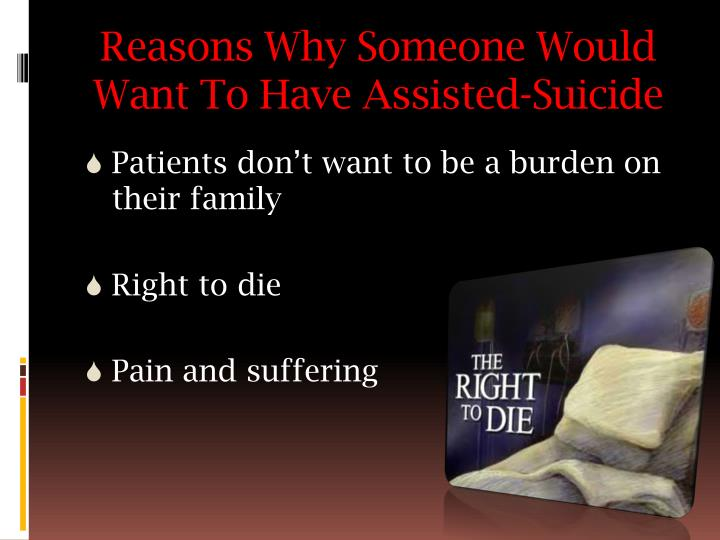 assisted suicide should be a choice Proponents of physician-assisted suicide argue that assisted suicide should be legalized because there is no difference between withdrawing life-sustaining medical treatment and prescribing someone a pill.