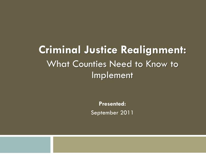 criminal justice realignment what counties need to know to implement presented september 2011 n.