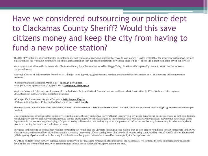 Have we considered outsourcing our police dept to Clackamas County Sheriff? Would this save citizens money and keep the city from having to fund a new police station?