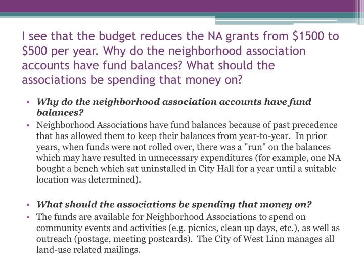 I see that the budget reduces the NA grants from $1500 to $500 per year. Why do the neighborhood association accounts have fund balances? What should the associations be spending that money on?