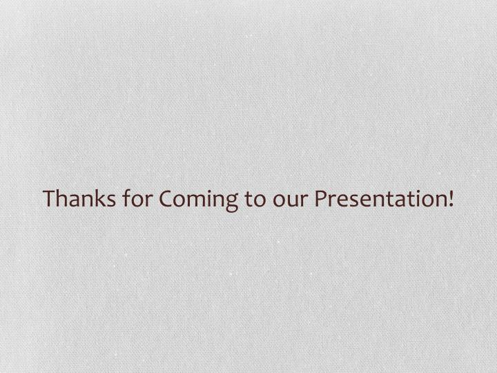 Thanks for Coming to our Presentation!