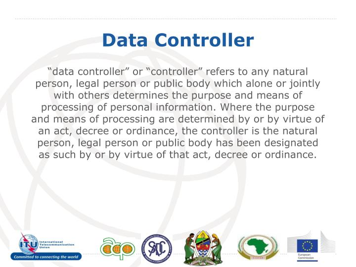 """""""data controller"""" or """"controller"""" refers to any natural person, legal person or public body which alone or jointly with others determines the purpose and means of processing of personal information. Where the purpose and means of processing are determined by or by virtue of an act, decree or ordinance, the controller is the natural person, legal person or public body has been designated as such by or by virtue of that act, decree or ordinance."""