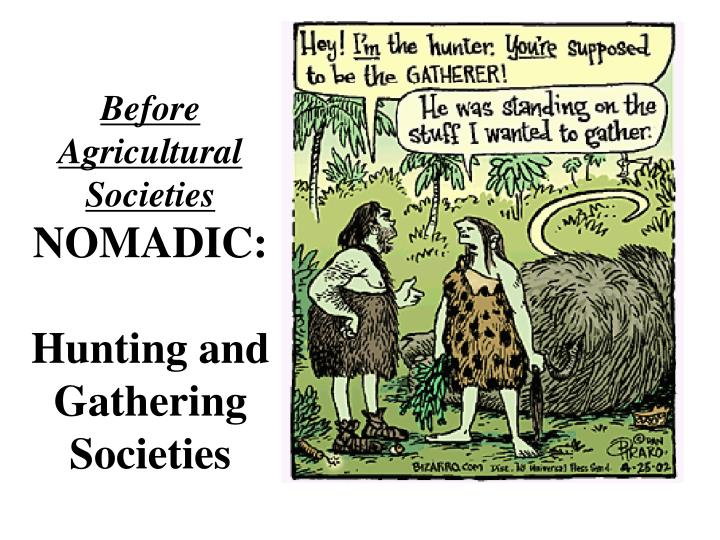 Before agricultural societies nomadic hunting and gathering societies