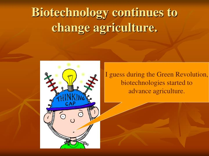 Biotechnology continues to change agriculture.