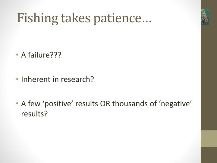 Fishing takes patience…