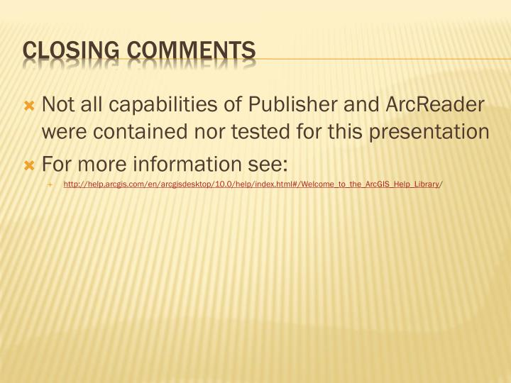 Not all capabilities of Publisher and ArcReader were contained nor tested for this presentation