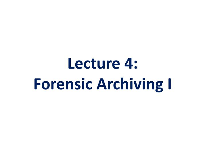 lecture 4 forensic archiving i n.