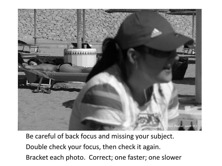 Be careful of back focus and missing your subject.