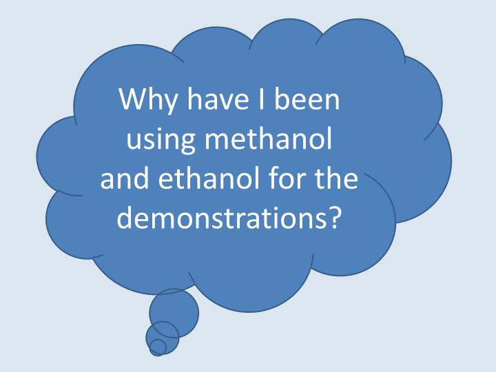 Why have I been using methanol and ethanol for the demonstrations?