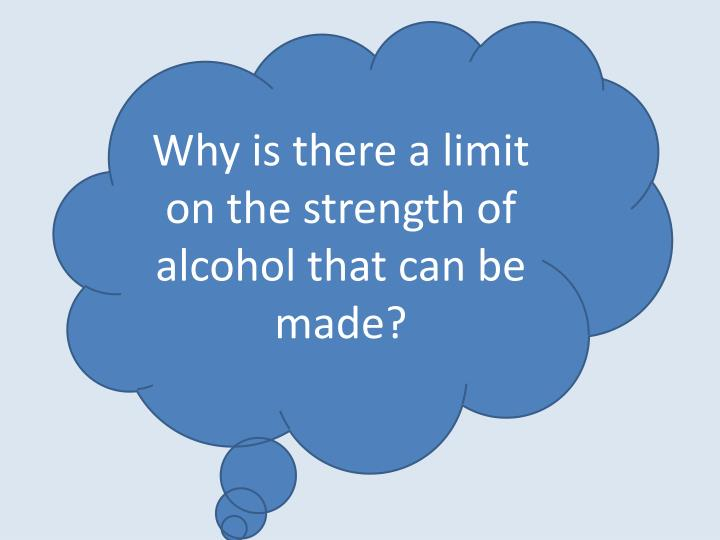 Why is there a limit on the strength of alcohol that can be made?