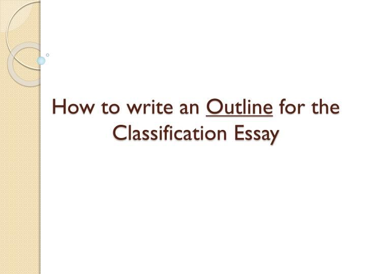 ppt how to write an outline for the classification essay  how to write an outline for the classification essay