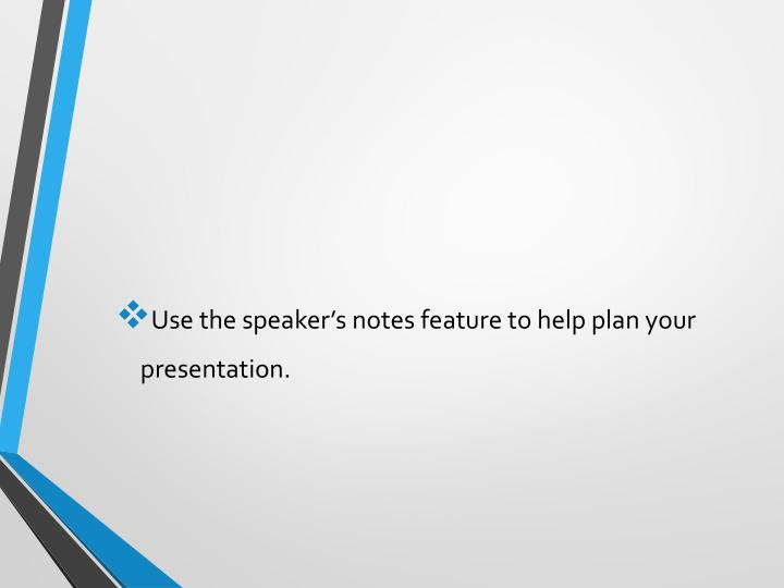 Use the speaker's notes feature to help plan your presentation.