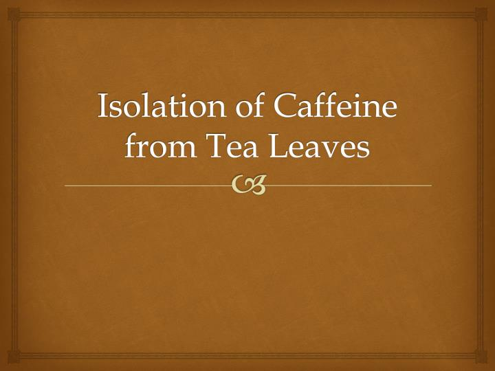 isolation of caffeine from tea leave A simple procedure for the isolation of caffeine from tea leaves has been established without using hot or boiling water a mixture of tea leaves, dichloromethane, and 02 m naoh was shaken for 7 min, and the organic layer was separated after evaporation of the organic solvent, residual.