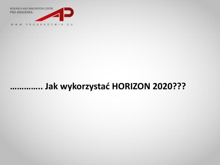 ………….. Jak wykorzystać HORIZON 2020???