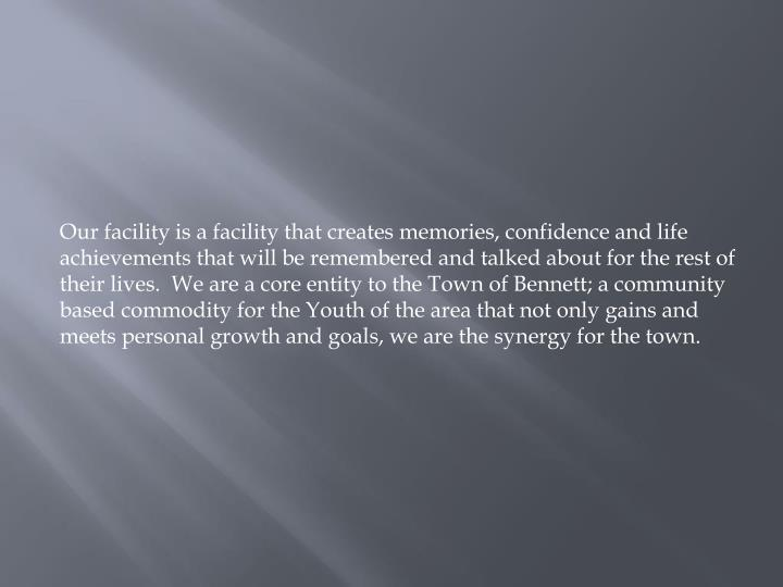 Our facility is a facility that creates memories, confidence and life achievements that will be reme...