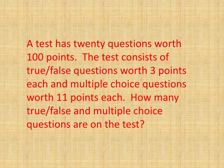 A test has twenty questions worth 100 points. The test consists of