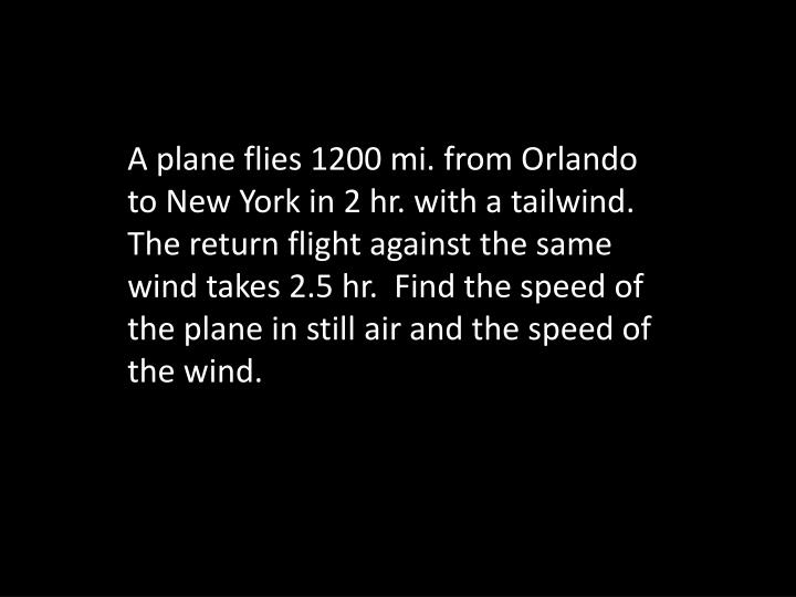 A plane flies 1200 mi. from Orlando to New York in 2 hr. with a tailwind.  The return flight against the same wind takes 2.5 hr.  Find the speed of the plane in still air and the speed of the wind.