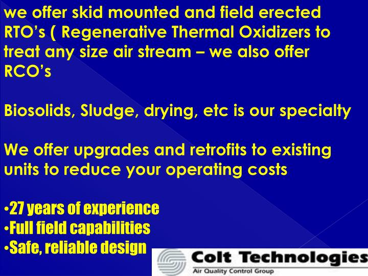 we offer skid mounted and field erected RTO's ( Regenerative Thermal Oxidizers to treat any size air stream – we also offer RCO's