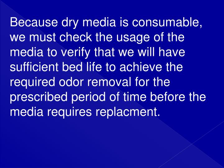 Because dry media is consumable, we must check the usage of the media to verify that we will have sufficient bed life to achieve the required odor removal for the prescribed period of time before the media requires