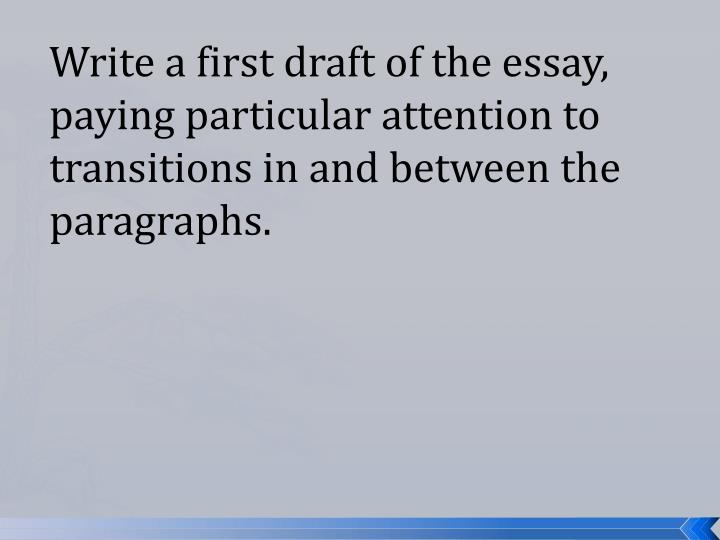 Write a first draft of the essay, paying particular attention to transitions in and between the paragraphs.