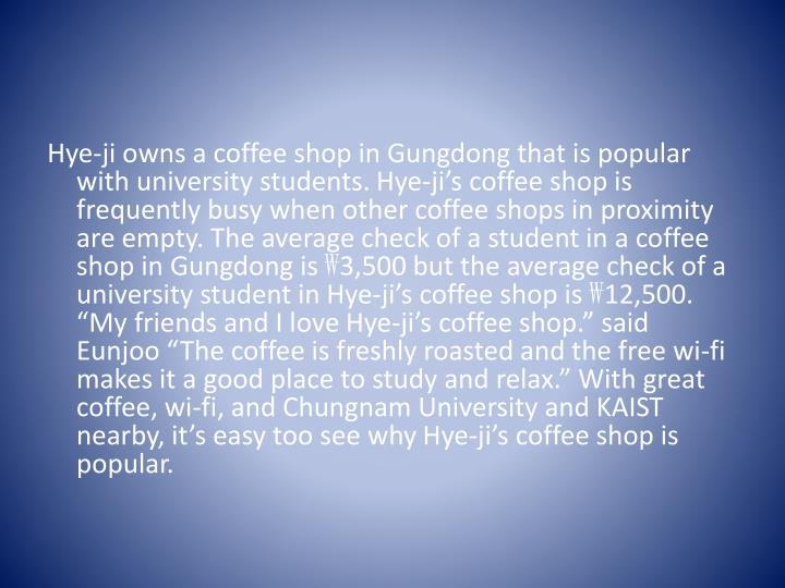 Hye-ji owns a coffee shop in Gungdong that is popular with university students.