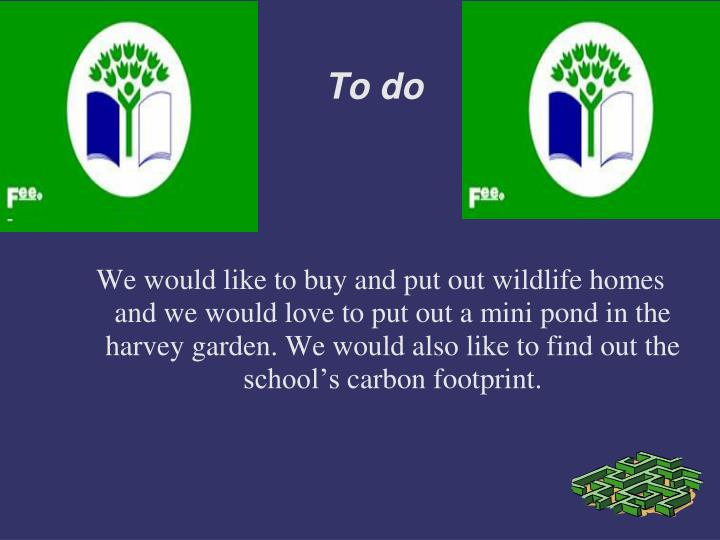 We would like to buy and put out wildlife homes and we would love to put out a mini pond in the