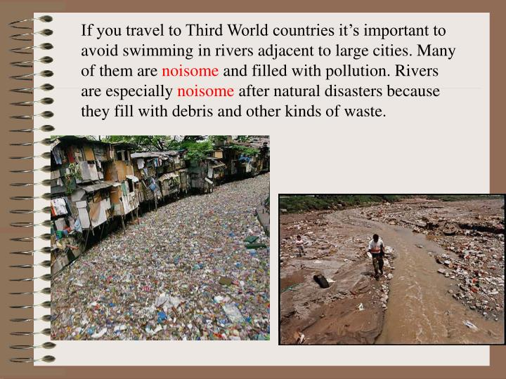 If you travel to Third World countries it's important to avoid swimming in rivers adjacent to large cities. Many of them are