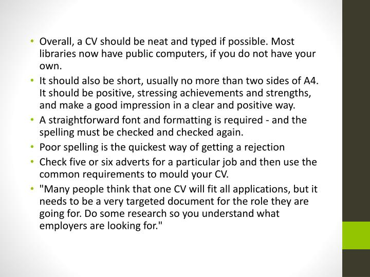 Overall, a CV should be neat and typed if possible. Most libraries now have public computers, if you do not have your own.