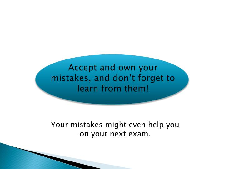 Accept and own your mistakes, and don't forget to learn from them!