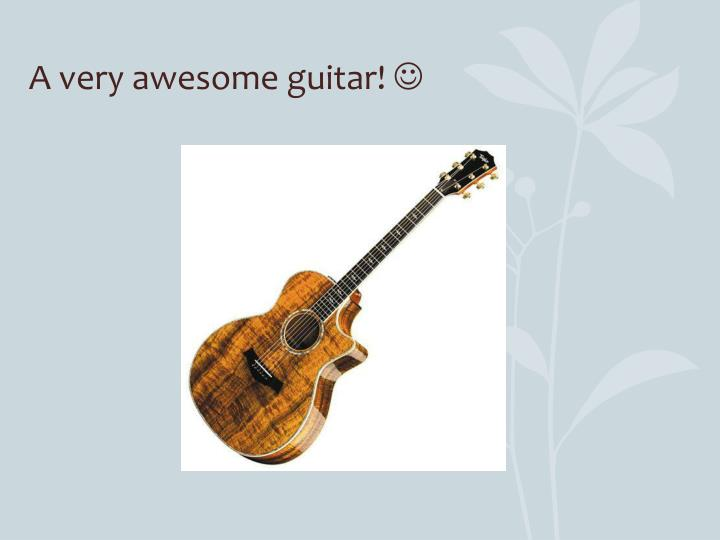 A very awesome guitar!