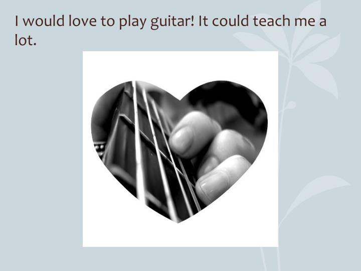 I would love to play guitar! It could teach me a lot.