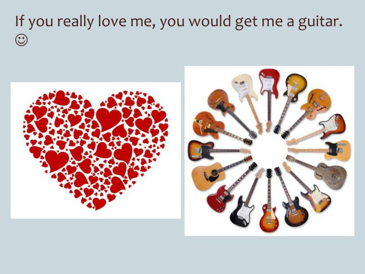 If you really love me, you would get me a guitar.