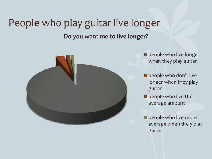 People who play guitar live longer