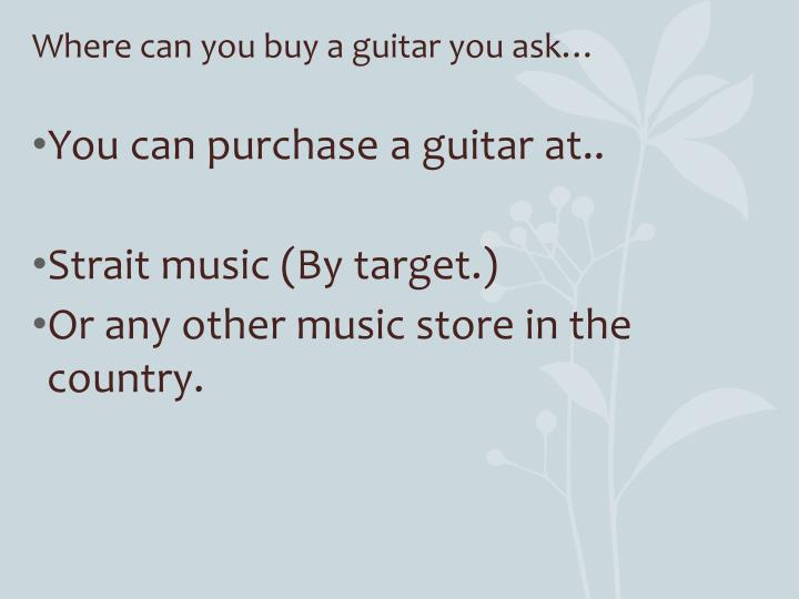 Where can you buy a guitar you ask…