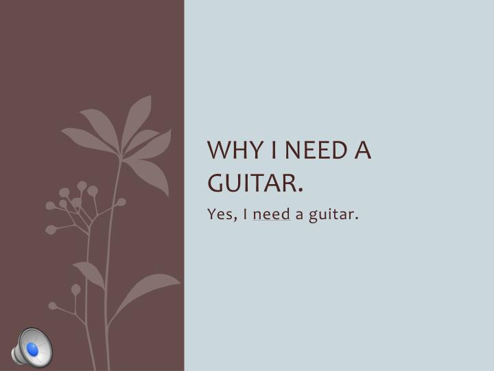 Why I need a guitar.