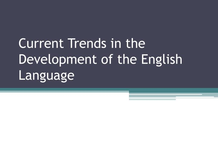 current trends in the development of the english language n.