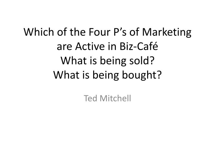 which of the four p s of marketing are active in biz caf what is being sold what is being bought n.