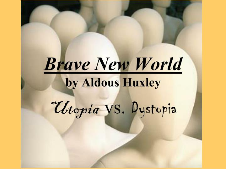 the utopian world in brave new world by aldous huxley Brave new world is an unsettling, loveless and even sinister place this is because huxley endows his ideal society with features calculated to the utopians are never educated to prize thinking for themselves in brave new world, the twin goals of happiness and stability - both social and personal.